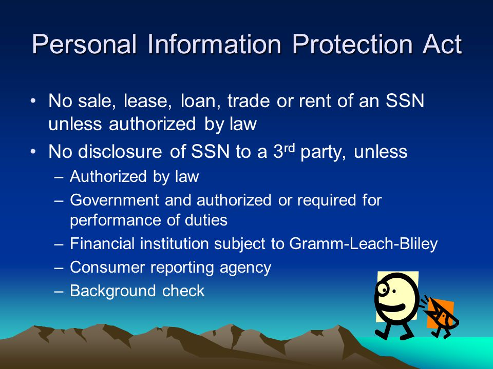 Personal Information Protection Act No sale, lease, loan, trade or rent of an SSN unless authorized by law No disclosure of SSN to a 3 rd party, unles