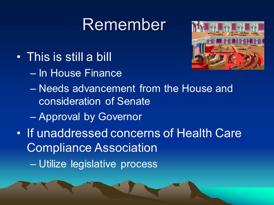 Remember This is still a bill –In House Finance –Needs advancement from the House and consideration of Senate –Approval by Governor If unaddressed con
