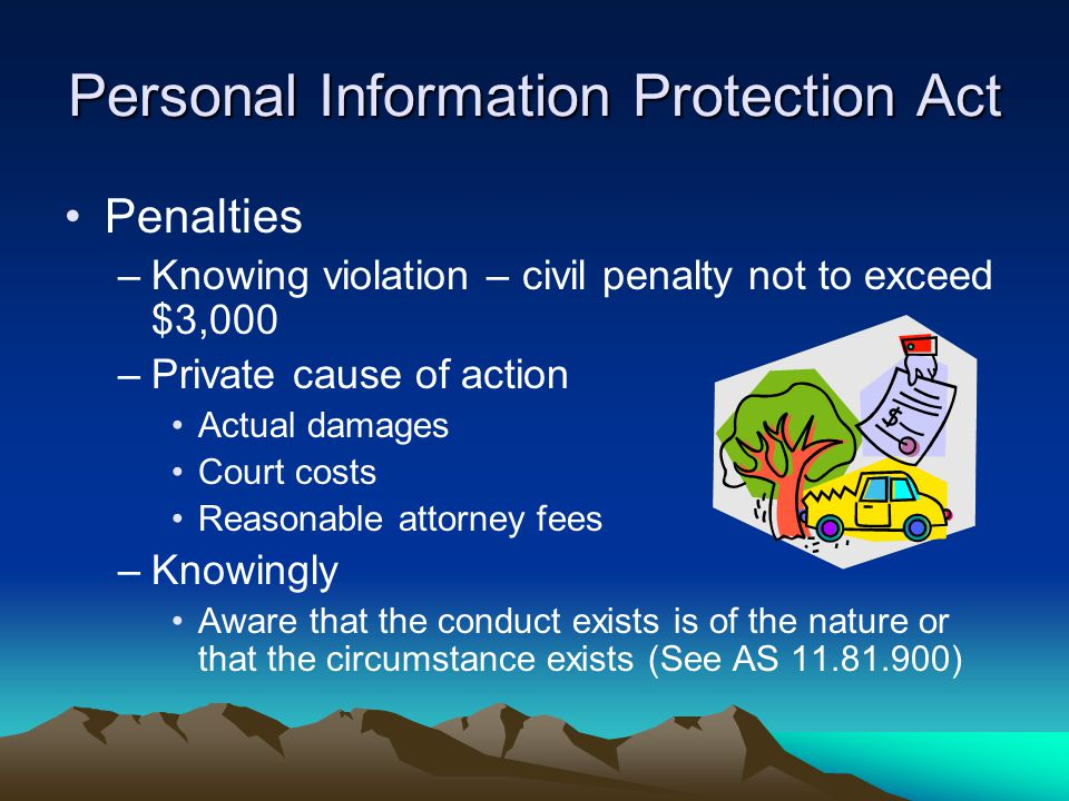 Personal Information Protection Act Penalties –Knowing violation – civil penalty not to exceed $3,000 –Private cause of action Actual damages Court co