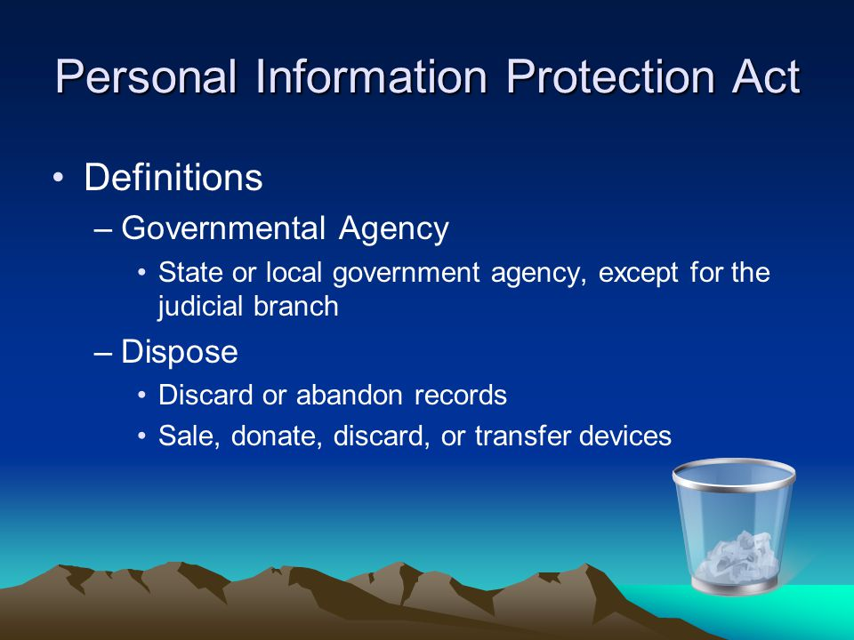 Personal Information Protection Act Definitions –Governmental Agency State or local government agency, except for the judicial branch –Dispose Discard
