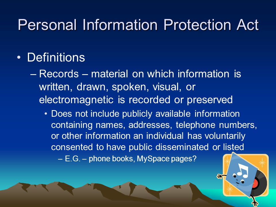 Personal Information Protection Act Definitions –Records – material on which information is written, drawn, spoken, visual, or electromagnetic is reco