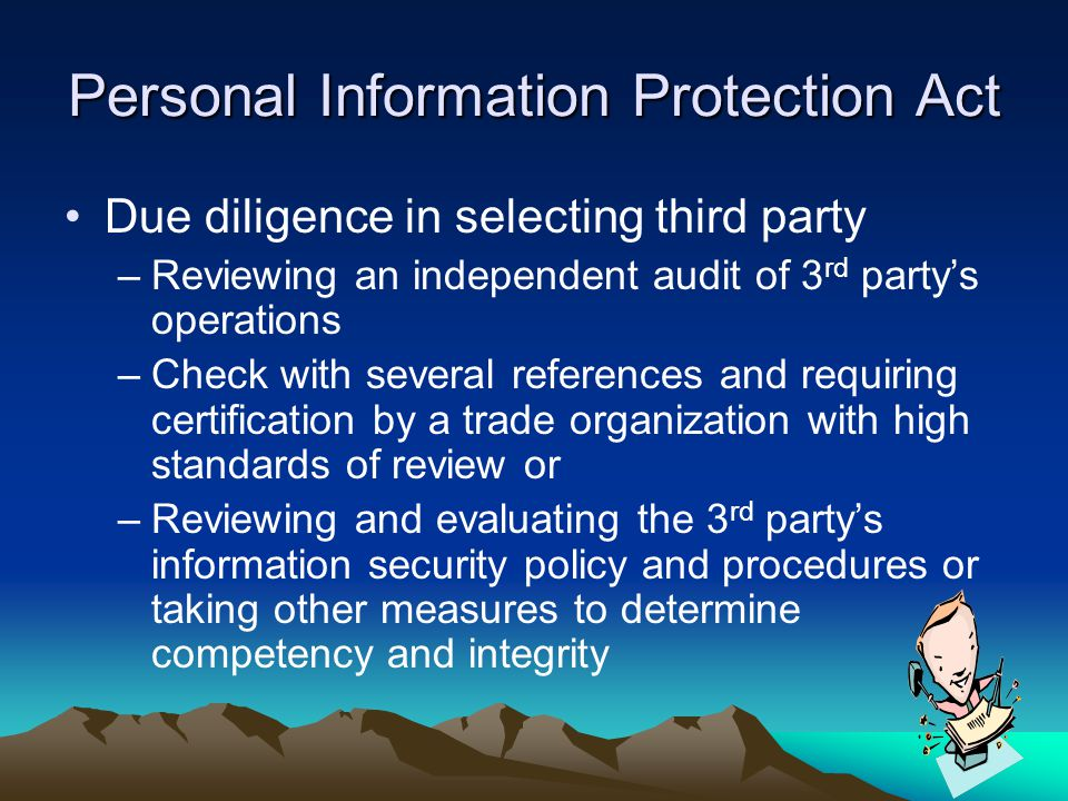 Personal Information Protection Act Due diligence in selecting third party –Reviewing an independent audit of 3 rd party's operations –Check with seve