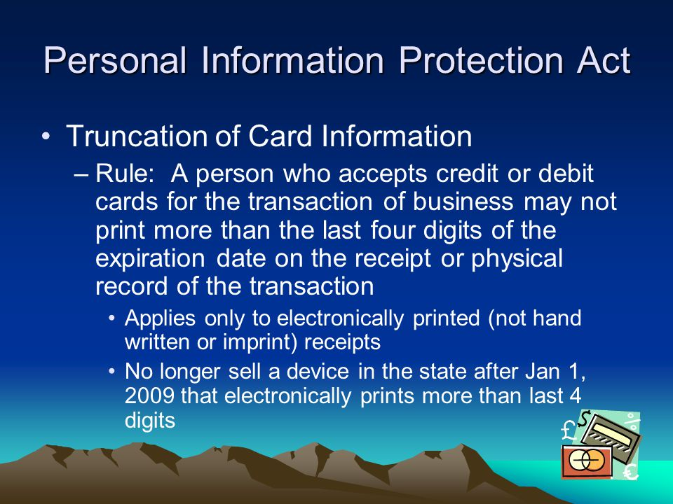 Personal Information Protection Act Truncation of Card Information –Rule: A person who accepts credit or debit cards for the transaction of business m