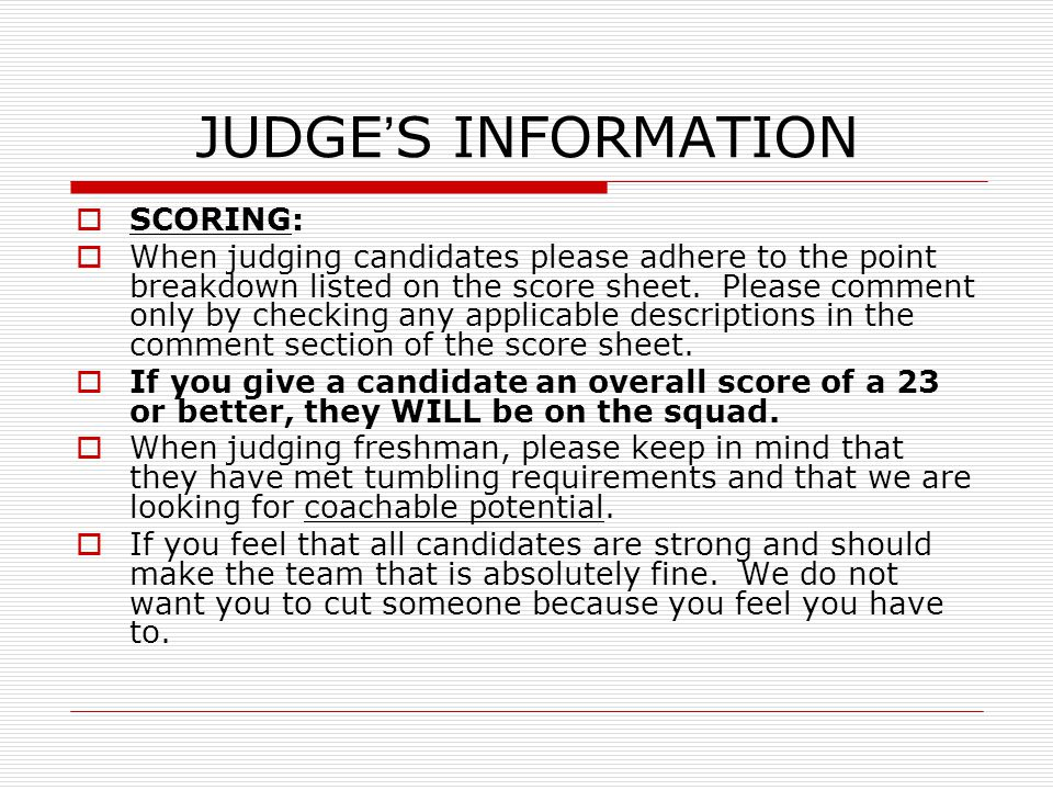 JUDGE'S INFORMATION  SCORING:  When judging candidates please adhere to the point breakdown listed on the score sheet. Please comment only by checki