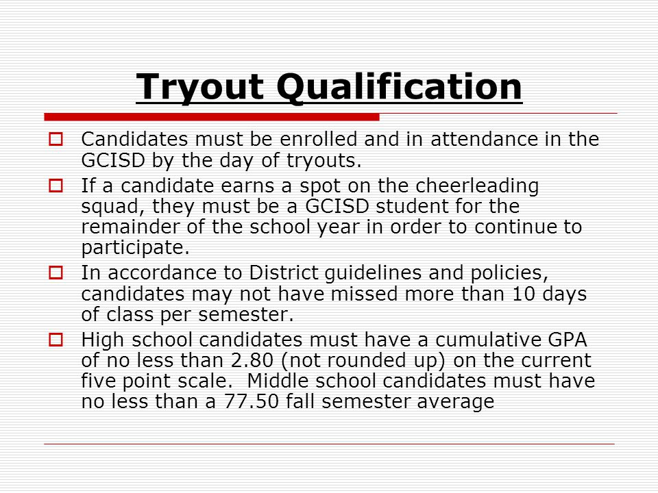 Tryout Qualification  Candidates must be enrolled and in attendance in the GCISD by the day of tryouts.  If a candidate earns a spot on the cheerlea