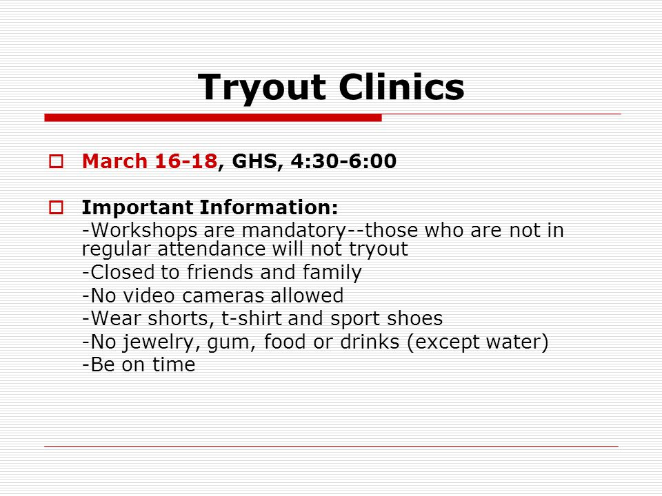 Tryout Clinics  Monday, March 16th 4:30-6:00 -stretch -learn dance -draw tryout numbers  Tuesday, March 17th 4:30-6:00 -stretch -review dance -learn cheer  Wednesday, March 18th 4:30-6:00 -stretch -review cheer and dance -jump demonstration/critique -tryout process overview and demonstration -work in tryout groups