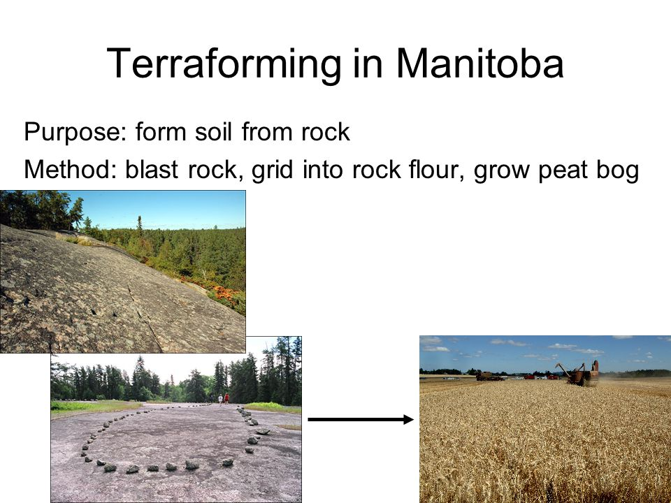 Terraforming in Manitoba Purpose: form soil from rock Method: blast rock, grid into rock flour, grow peat bog