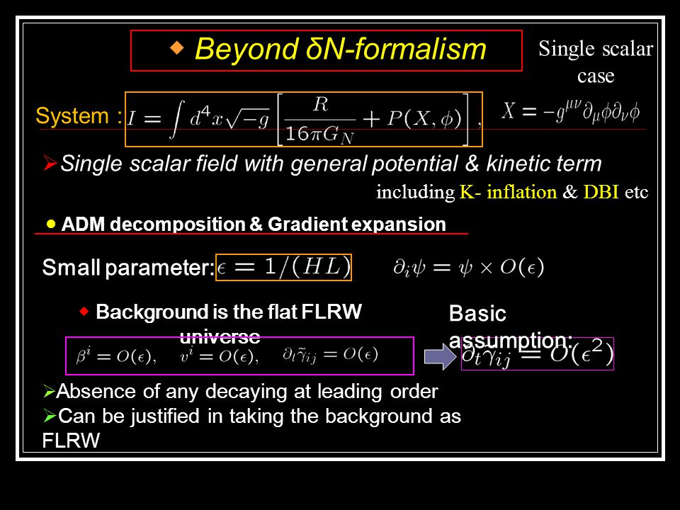 System :  Single scalar field with general potential & kinetic term including K- inflation & DBI etc ◆ Beyond δN-formalism ● ADM decomposition & Gradient expansion  Absence of any decaying at leading order  Can be justified in taking the background as FLRW Small parameter: ◆ Background is the flat FLRW universe Basic assumption: Single scalar case