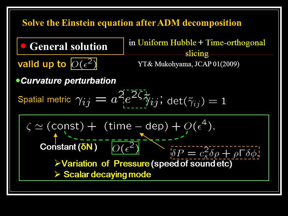 in Uniform Hubble + Time-orthogonal slicing Solve the Einstein equation after ADM decomposition ● General solution ●Curvature perturbation Constant (δN )  Variation of Pressure (speed of sound etc)  Scalar decaying mode YT& Mukohyama, JCAP 01(2009) valid up to Spatial metric
