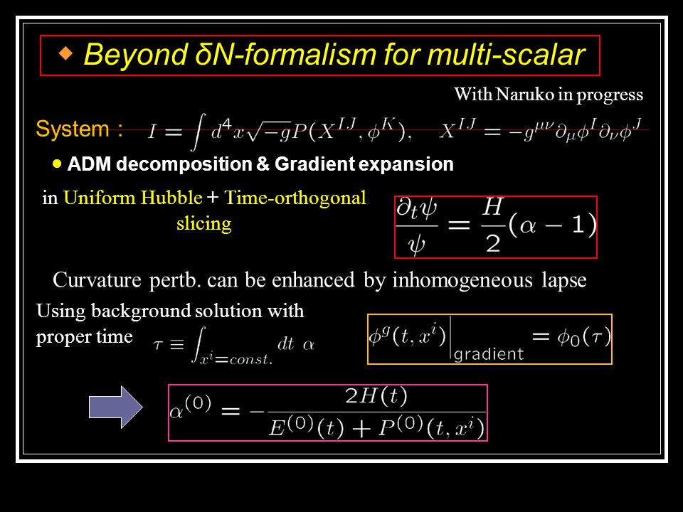 System : ◆ Beyond δN-formalism for multi-scalar ● ADM decomposition & Gradient expansion With Naruko in progress in Uniform Hubble + Time-orthogonal slicing Curvature pertb.