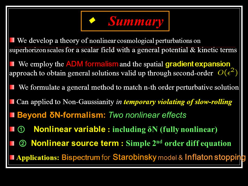 ◆ Summary We develop a theory of nonlinear cosmological perturbations on superhorizon scales for a scalar field with a general potential & kinetic terms We employ the ADM formalism and the spatial gradient expansion approach to obtain general solutions valid up through second-order We formulate a general method to match n-th order perturbative solution Can applied to Non-Gaussianity in temporary violating of slow-rolling Beyond δN-formalism: Two nonlinear effects ① Nonlinear variable : including δN (fully nonlinear) ② Nonlinear source term : Simple 2 nd order diff equation Applications: Bispectrum for Starobinsky model & Inflaton stopping