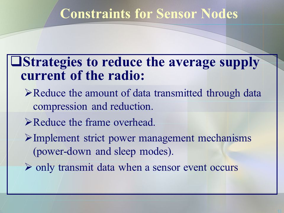 13 Constraints for Sensor Nodes  Strategies to reduce the average supply current of the radio:  Reduce the amount of data transmitted through data c