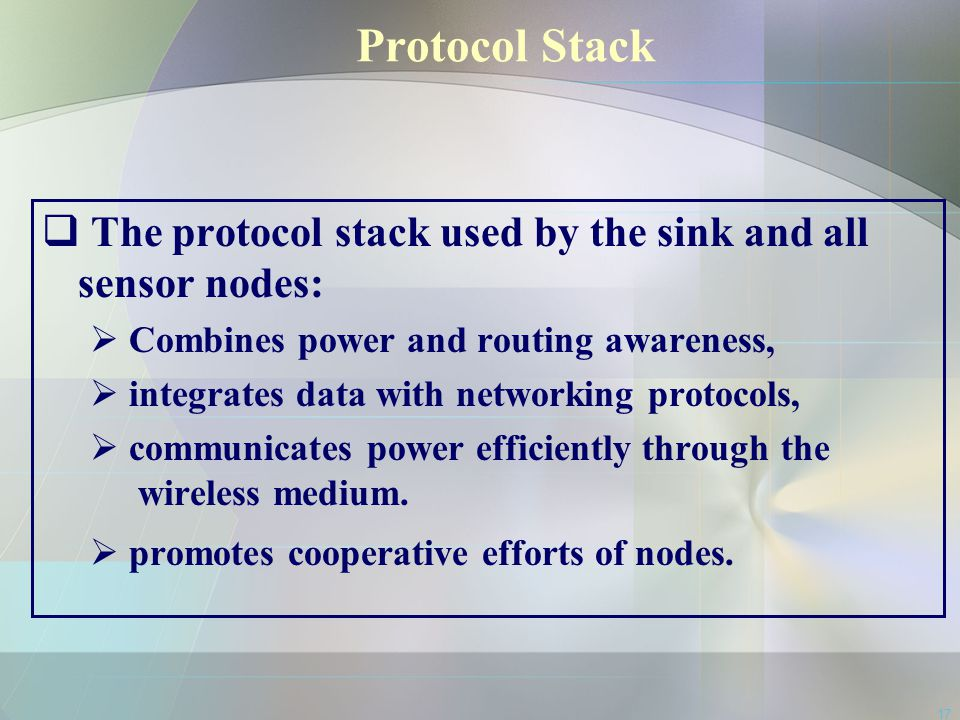 17 Protocol Stack  The protocol stack used by the sink and all sensor nodes:  Combines power and routing awareness,  integrates data with networkin