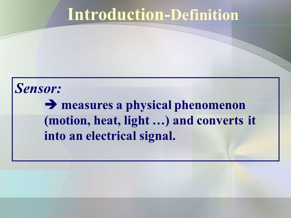 3 Introduction- Definition Sensor:  measures a physical phenomenon (motion, heat, light …) and converts it into an electrical signal.