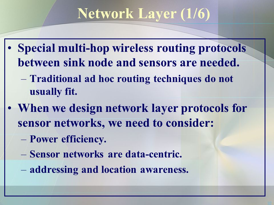 32 Network Layer (1/6) Special multi-hop wireless routing protocols between sink node and sensors are needed. –Traditional ad hoc routing techniques d