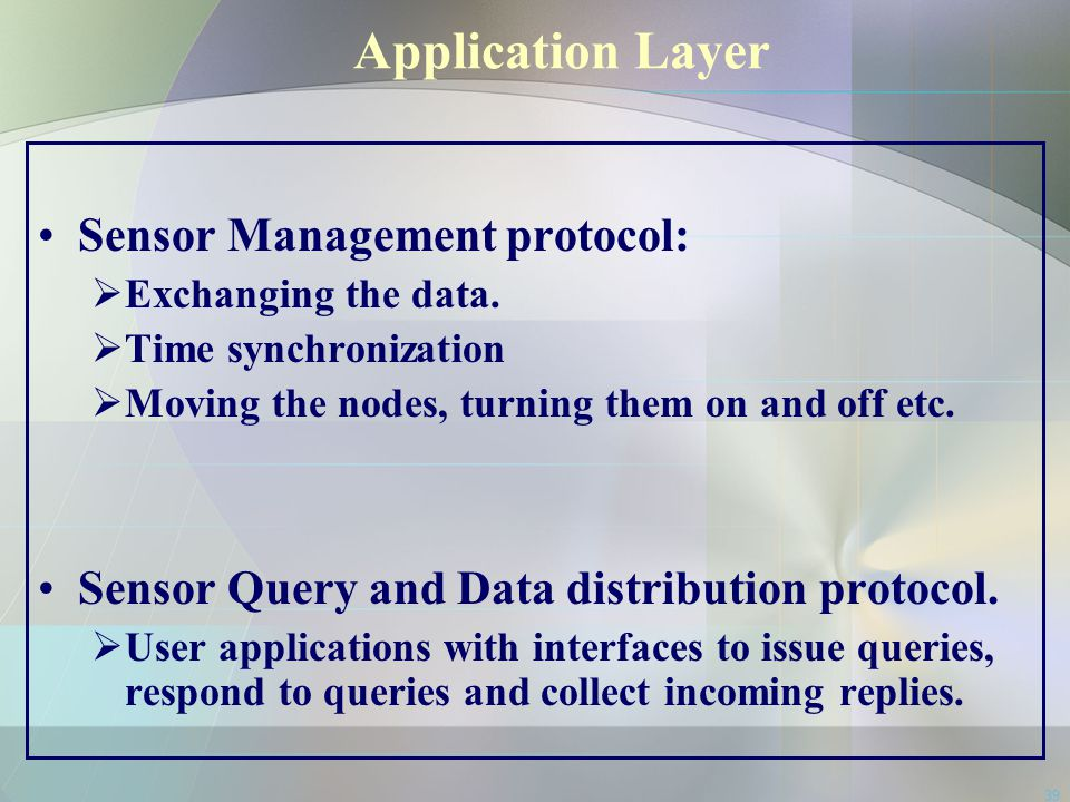 39 Application Layer Sensor Management protocol:  Exchanging the data.  Time synchronization  Moving the nodes, turning them on and off etc. Sensor