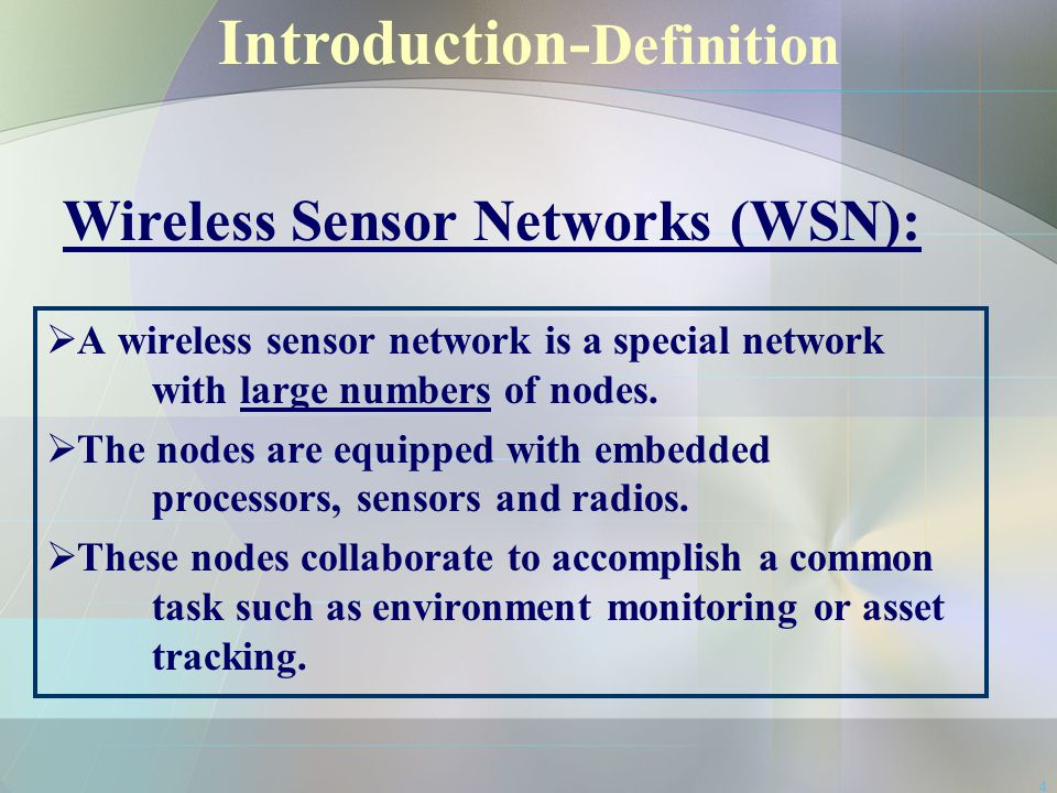 4 Introduction- Definition Wireless Sensor Networks (WSN):  A wireless sensor network is a special network with large numbers of nodes.  The nodes a