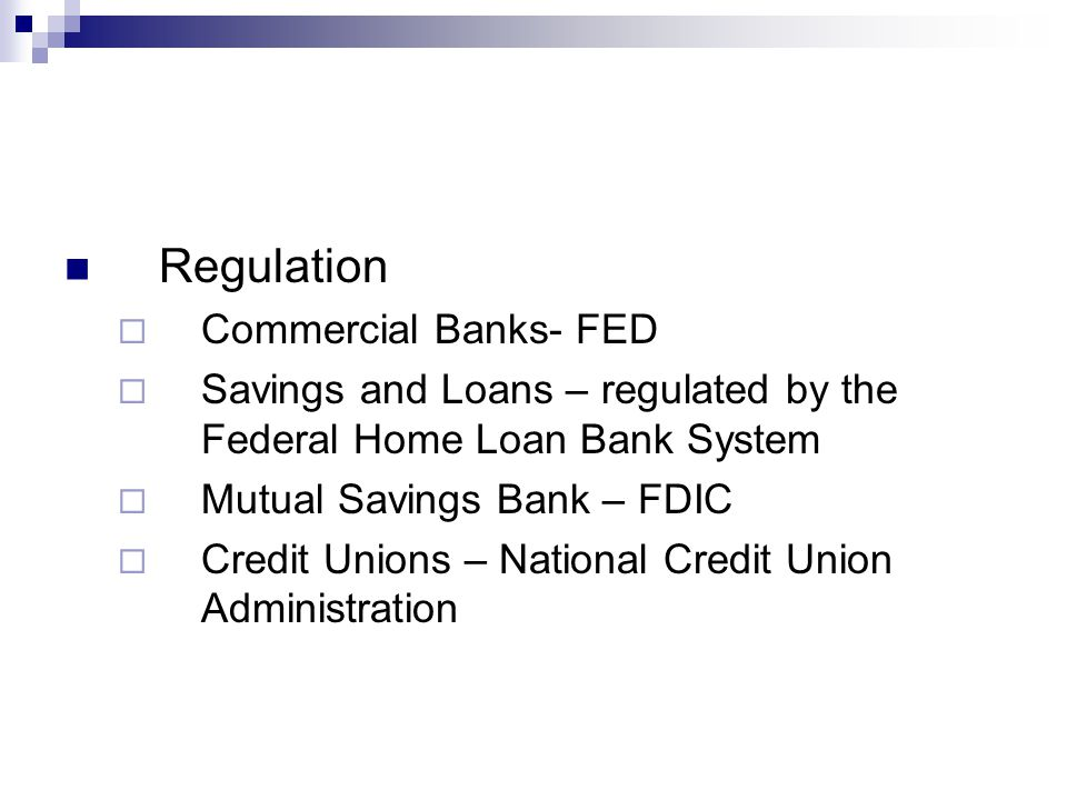 Regulation  Commercial Banks- FED  Savings and Loans – regulated by the Federal Home Loan Bank System  Mutual Savings Bank – FDIC  Credit Unions – National Credit Union Administration