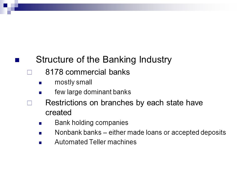 Structure of the Banking Industry  8178 commercial banks mostly small few large dominant banks  Restrictions on branches by each state have created Bank holding companies Nonbank banks – either made loans or accepted deposits Automated Teller machines