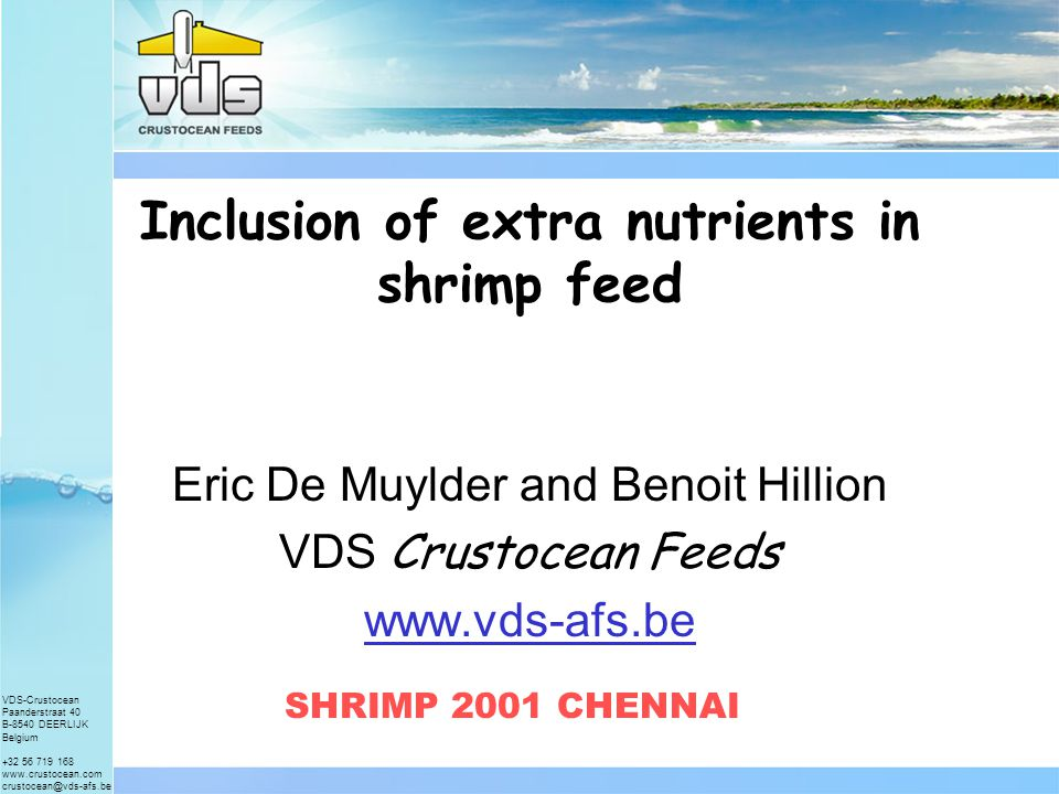 VDS-Crustocean Paanderstraat 40 B-8540 DEERLIJK Belgium +32 56 719 168 www.crustocean.com crustocean@vds-afs.be Inclusion of extra nutrients in shrimp feed Eric De Muylder and Benoit Hillion VDS Crustocean Feeds www.vds-afs.be SHRIMP 2001 CHENNAI