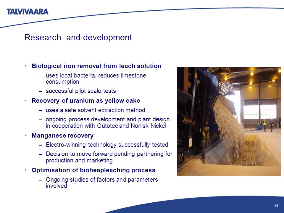 Research and development Biological iron removal from leach solution –uses local bacteria, reduces limestone consumption –successful pilot scale tests Recovery of uranium as yellow cake –uses a safe solvent extraction method –ongoing process development and plant design in cooperation with Outotec and Norilsk Nickel Manganese recovery –Electro-winning technology successfully tested –Decision to move forward pending partnering for production and marketing Optimisation of bioheapleaching process –Ongoing studies of factors and parameters involved Lime stone crushing plant 11