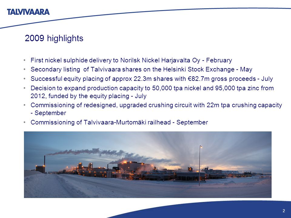 2009 highlights First nickel sulphide delivery to Norilsk Nickel Harjavalta Oy - February Secondary listing of Talvivaara shares on the Helsinki Stock Exchange - May Successful equity placing of approx 22.3m shares with €82.7m gross proceeds - July Decision to expand production capacity to 50,000 tpa nickel and 95,000 tpa zinc from 2012, funded by the equity placing - July Commissioning of redesigned, upgraded crushing circuit with 22m tpa crushing capacity - September Commissioning of Talvivaara-Murtomäki railhead - September 2