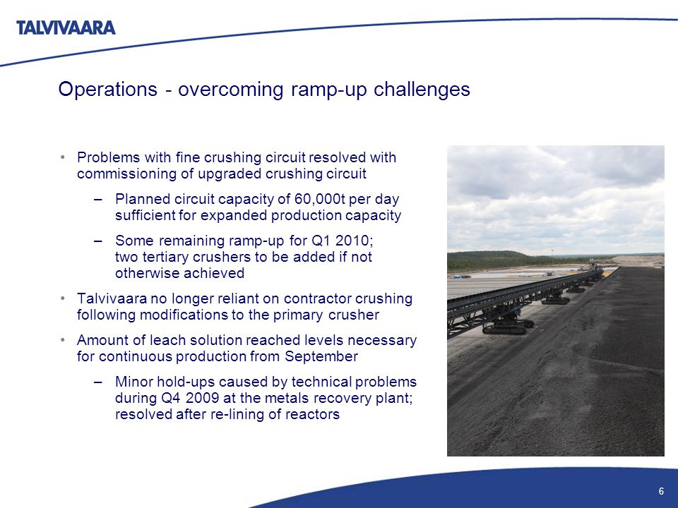 Operations - overcoming ramp-up challenges Problems with fine crushing circuit resolved with commissioning of upgraded crushing circuit –Planned circuit capacity of 60,000t per day sufficient for expanded production capacity –Some remaining ramp-up for Q1 2010; two tertiary crushers to be added if not otherwise achieved Talvivaara no longer reliant on contractor crushing following modifications to the primary crusher Amount of leach solution reached levels necessary for continuous production from September –Minor hold-ups caused by technical problems during Q4 2009 at the metals recovery plant; resolved after re-lining of reactors 6