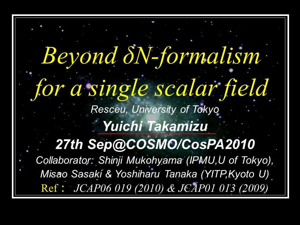 Beyond δN-formalism for a single scalar field Resceu, University of Tokyo Yuichi Takamizu 27th Sep@COSMO/CosPA2010 Collaborator: Shinji Mukohyama (IPMU,U of Tokyo), Misao Sasaki & Yoshiharu Tanaka (YITP,Kyoto U) Ref : JCAP06 019 (2010) & JCAP01 013 (2009)