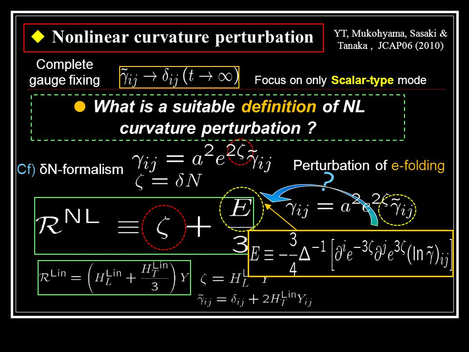 Focus on only Scalar-type mode Complete gauge fixing ◆ Nonlinear curvature perturbation YT, Mukohyama, Sasaki & Tanaka, JCAP06 (2010) Perturbation of e-folding ● What is a suitable definition of NL curvature perturbation .