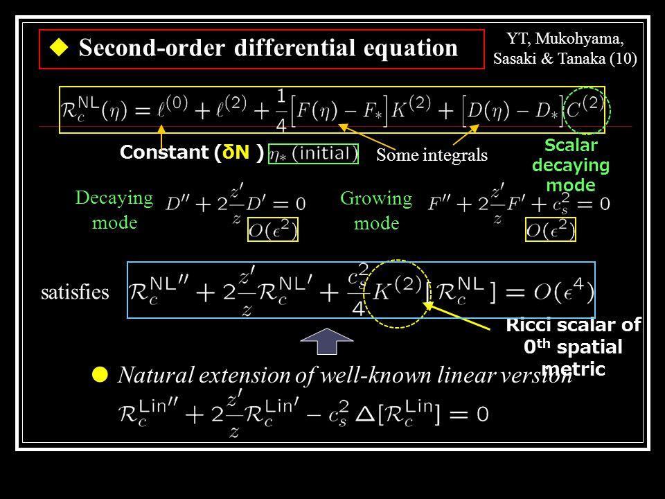 Decaying mode Growing mode ● Natural extension of well-known linear version satisfies Ricci scalar of 0 th spatial metric Some integrals ◆ Second-order differential equation YT, Mukohyama, Sasaki & Tanaka (10) Scalar decaying mode Constant (δN )