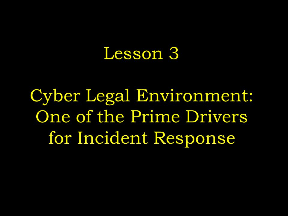 Lesson 3 Cyber Legal Environment: One of the Prime Drivers for Incident Response