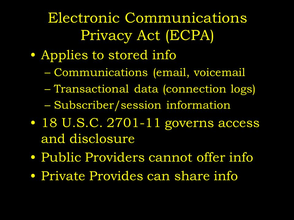 Electronic Communications Privacy Act (ECPA) Applies to stored info –Communications (email, voicemail –Transactional data (connection logs) –Subscriber/session information 18 U.S.C.