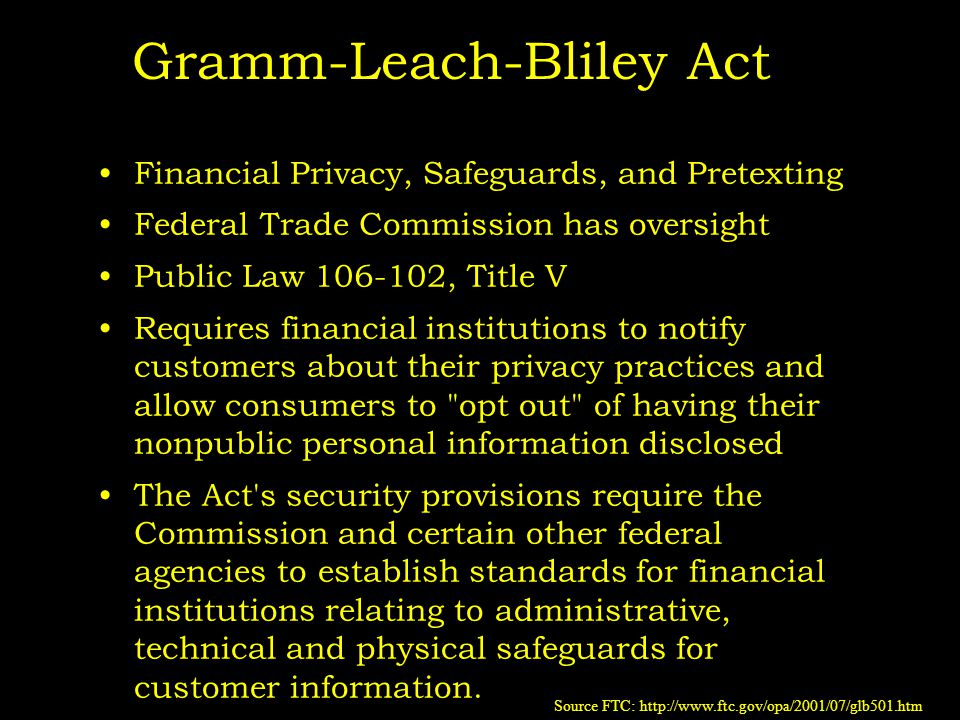 Gramm-Leach-Bliley Act Financial Privacy, Safeguards, and Pretexting Federal Trade Commission has oversight Public Law 106-102, Title V Requires financial institutions to notify customers about their privacy practices and allow consumers to opt out of having their nonpublic personal information disclosed The Act s security provisions require the Commission and certain other federal agencies to establish standards for financial institutions relating to administrative, technical and physical safeguards for customer information.