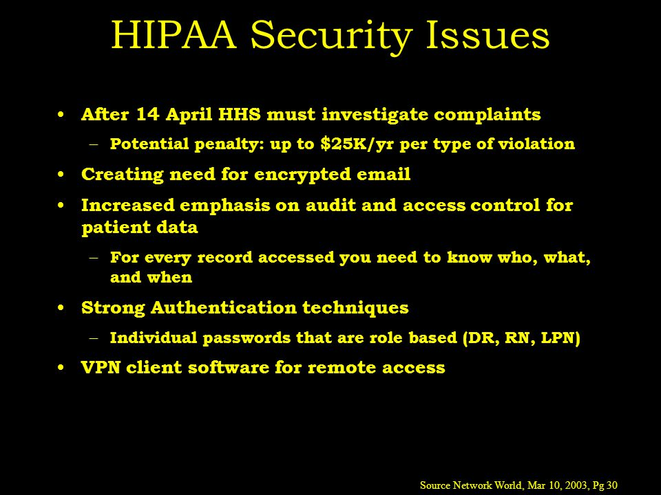 HIPAA Security Issues After 14 April HHS must investigate complaints – Potential penalty: up to $25K/yr per type of violation Creating need for encrypted email Increased emphasis on audit and access control for patient data – For every record accessed you need to know who, what, and when Strong Authentication techniques – Individual passwords that are role based (DR, RN, LPN) VPN client software for remote access Source Network World, Mar 10, 2003, Pg 30