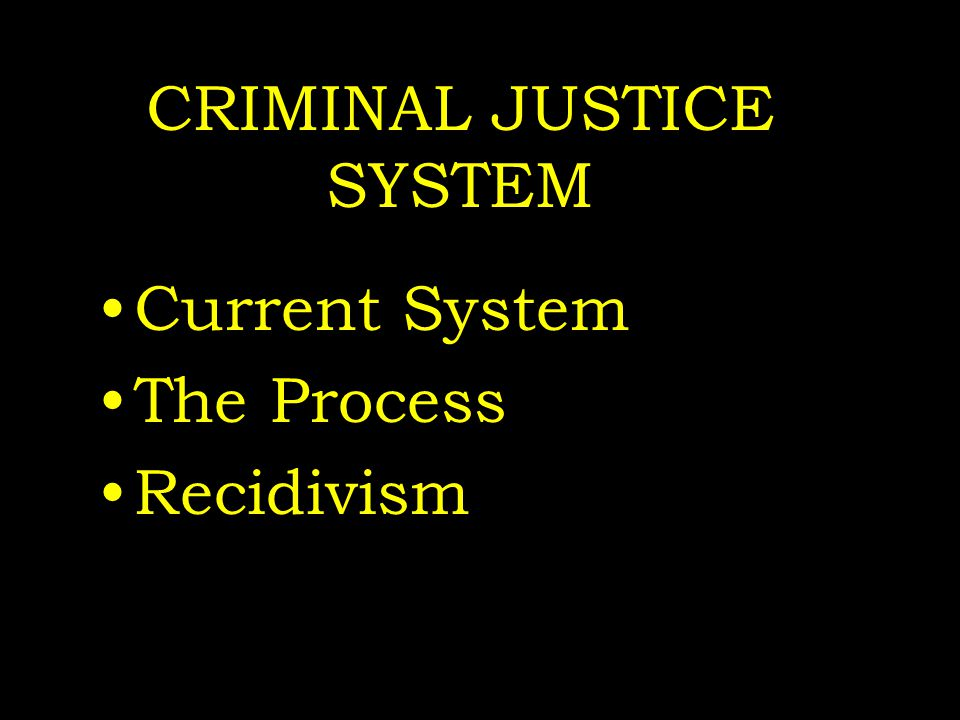 CRIMINAL JUSTICE SYSTEM Current System The Process Recidivism