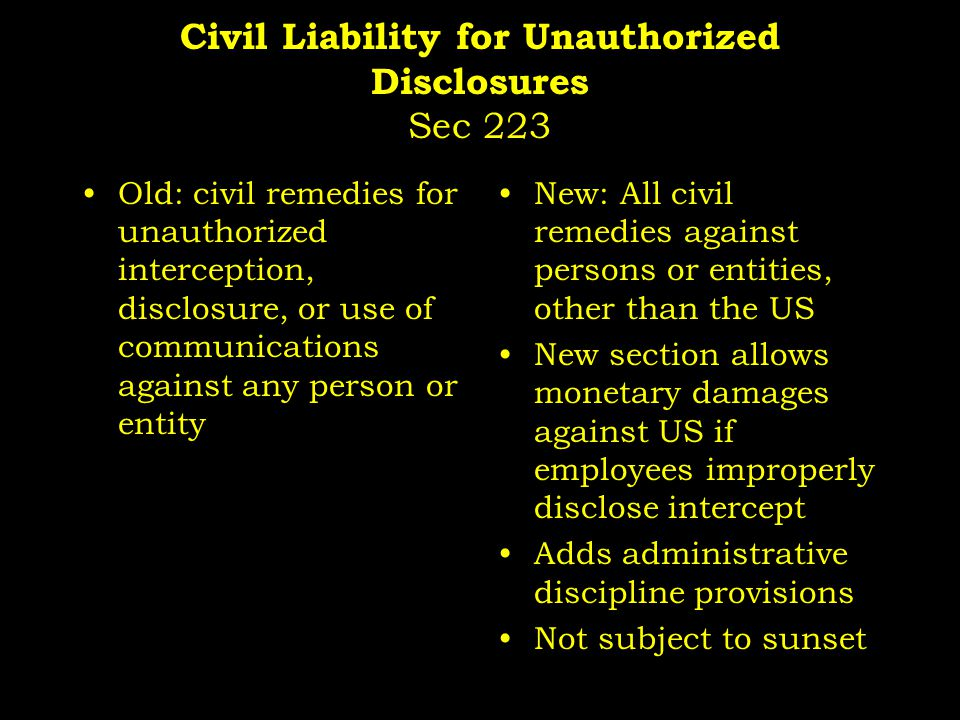 Civil Liability for Unauthorized Disclosures Sec 223 Old: civil remedies for unauthorized interception, disclosure, or use of communications against any person or entity New: All civil remedies against persons or entities, other than the US New section allows monetary damages against US if employees improperly disclose intercept Adds administrative discipline provisions Not subject to sunset