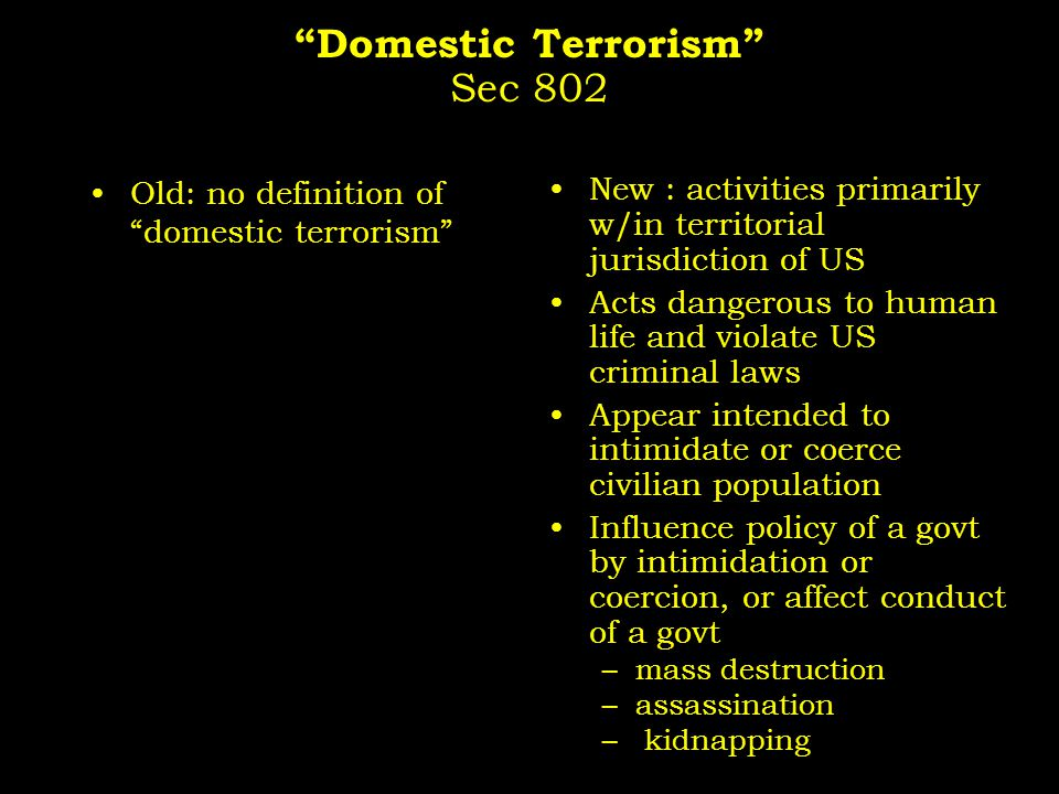 Domestic Terrorism Sec 802 Old: no definition of domestic terrorism New : activities primarily w/in territorial jurisdiction of US Acts dangerous to human life and violate US criminal laws Appear intended to intimidate or coerce civilian population Influence policy of a govt by intimidation or coercion, or affect conduct of a govt –mass destruction –assassination – kidnapping
