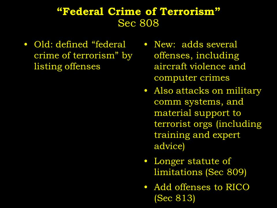 Federal Crime of Terrorism Sec 808 Old: defined federal crime of terrorism by listing offenses New: adds several offenses, including aircraft violence and computer crimes Also attacks on military comm systems, and material support to terrorist orgs (including training and expert advice) Longer statute of limitations (Sec 809) Add offenses to RICO (Sec 813)