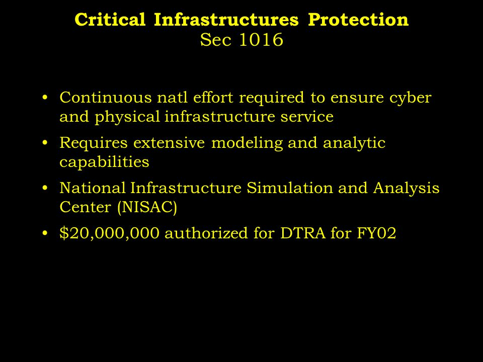 Critical Infrastructures Protection Sec 1016 Continuous natl effort required to ensure cyber and physical infrastructure service Requires extensive modeling and analytic capabilities National Infrastructure Simulation and Analysis Center (NISAC) $20,000,000 authorized for DTRA for FY02