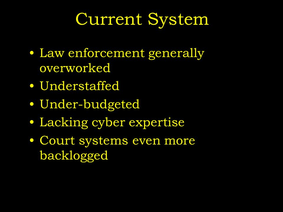 Current System Law enforcement generally overworked Understaffed Under-budgeted Lacking cyber expertise Court systems even more backlogged