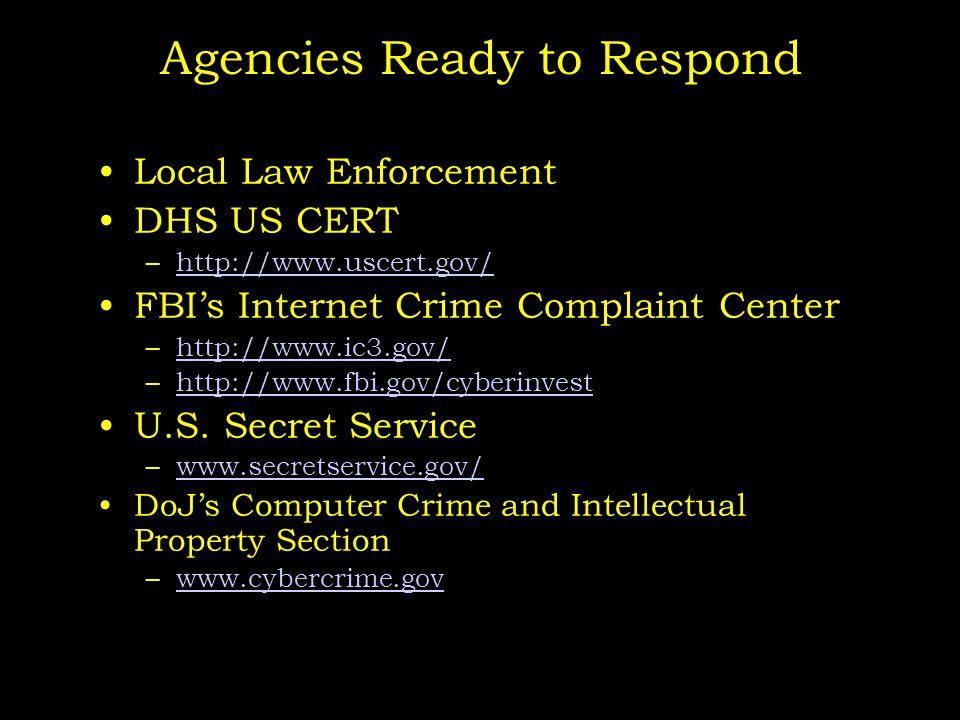 Agencies Ready to Respond Local Law Enforcement DHS US CERT –http://www.uscert.gov/http://www.uscert.gov/ FBI's Internet Crime Complaint Center –http://www.ic3.gov/http://www.ic3.gov/ –http://www.fbi.gov/cyberinvesthttp://www.fbi.gov/cyberinvest U.S.