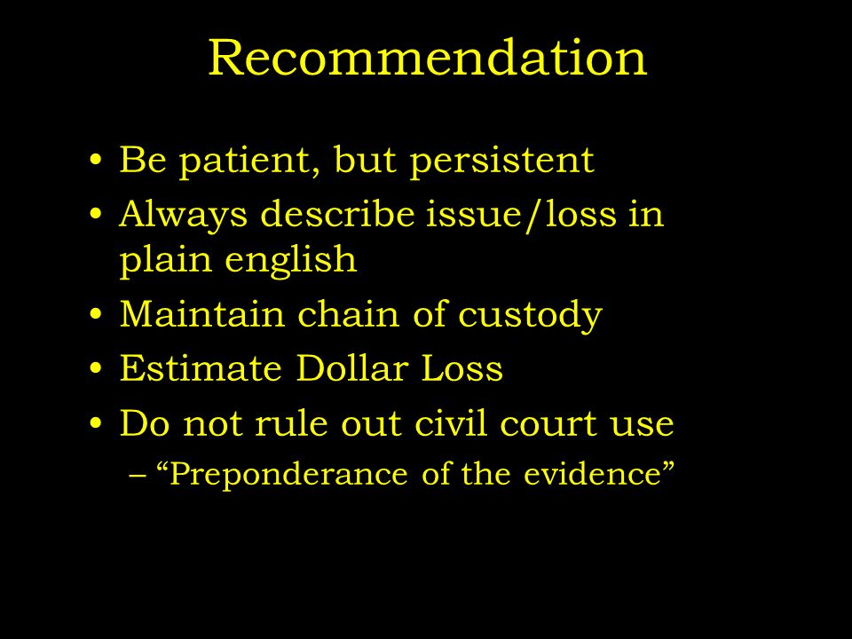 Recommendation Be patient, but persistent Always describe issue/loss in plain english Maintain chain of custody Estimate Dollar Loss Do not rule out civil court use – Preponderance of the evidence