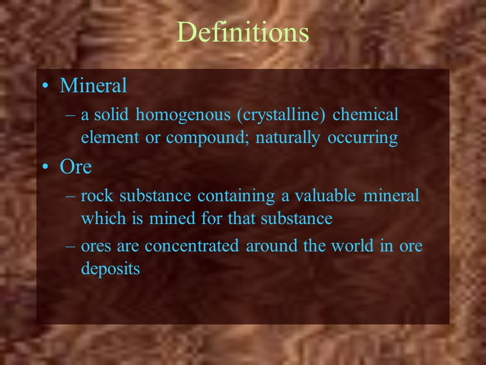Definitions Mineral –a solid homogenous (crystalline) chemical element or compound; naturally occurring Ore –rock substance containing a valuable mine