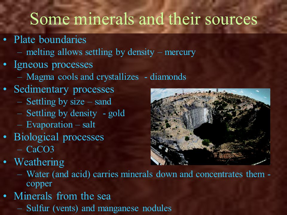 Some minerals and their sources Plate boundaries –melting allows settling by density – mercury Igneous processes –Magma cools and crystallizes - diamo
