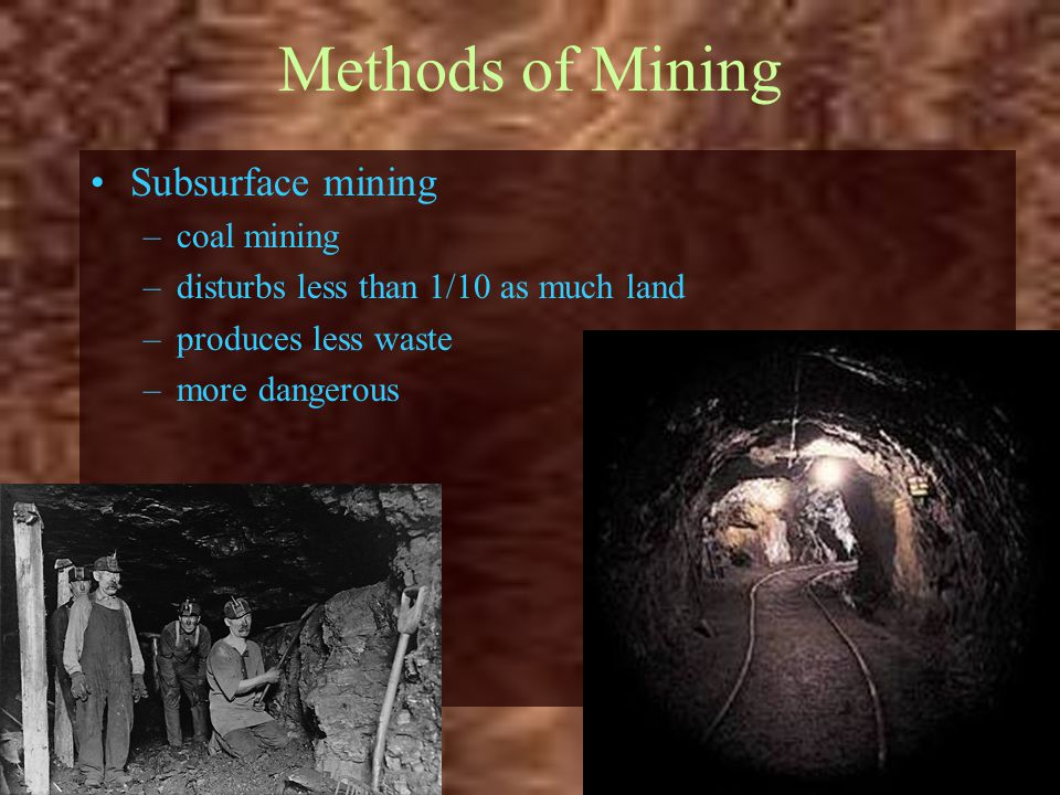 Methods of Mining Subsurface mining –coal mining –disturbs less than 1/10 as much land –produces less waste –more dangerous