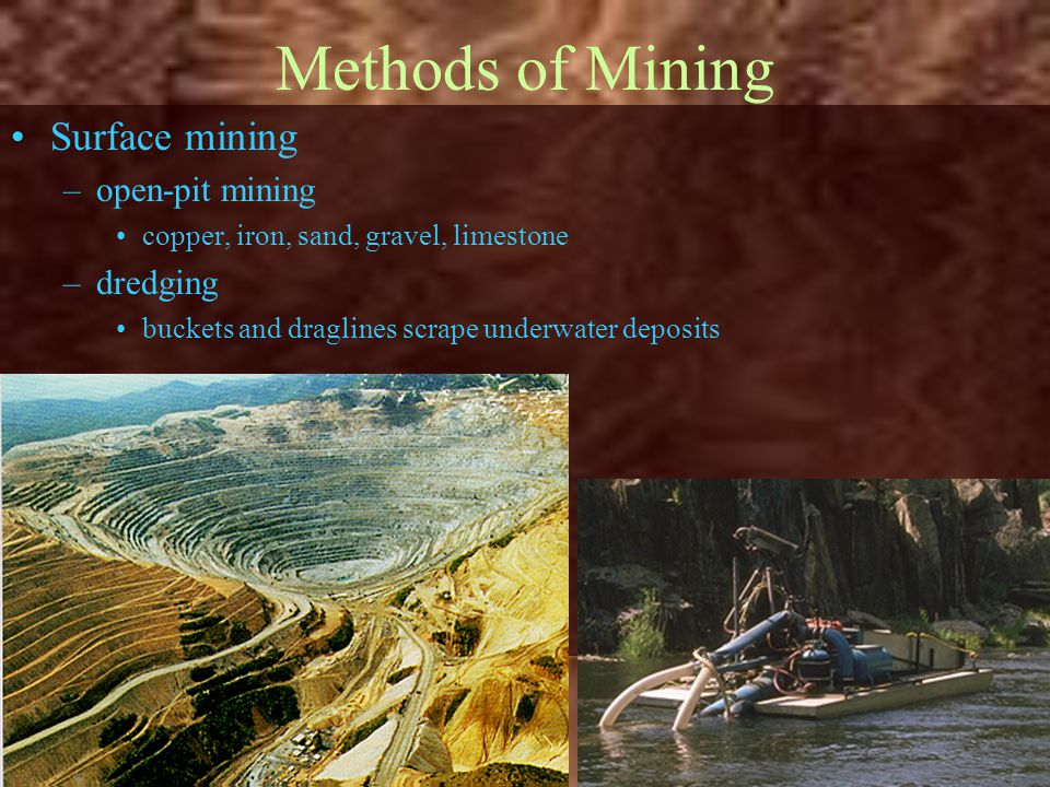 Methods of Mining Surface mining –open-pit mining copper, iron, sand, gravel, limestone –dredging buckets and draglines scrape underwater deposits