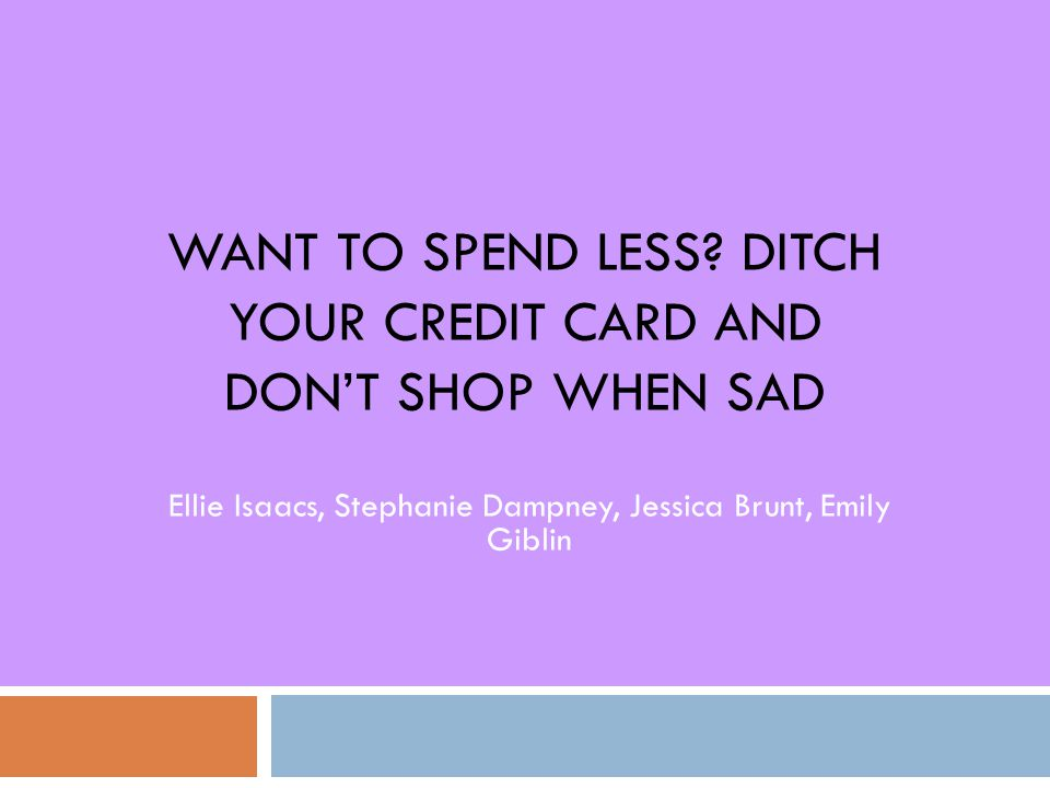 WANT TO SPEND LESS? DITCH YOUR CREDIT CARD AND DON'T SHOP WHEN SAD Ellie Isaacs, Stephanie Dampney, Jessica Brunt, Emily Giblin