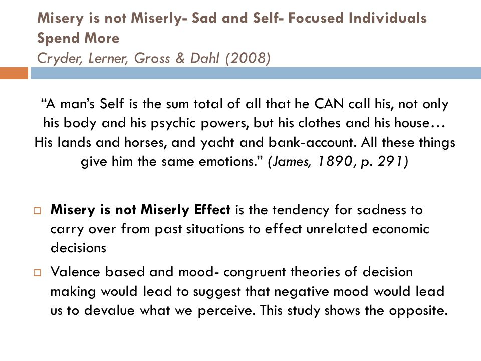 Misery is not Miserly- Sad and Self- Focused Individuals Spend More Cryder, Lerner, Gross & Dahl (2008) A man's Self is the sum total of all that he CAN call his, not only his body and his psychic powers, but his clothes and his house… His lands and horses, and yacht and bank-account.