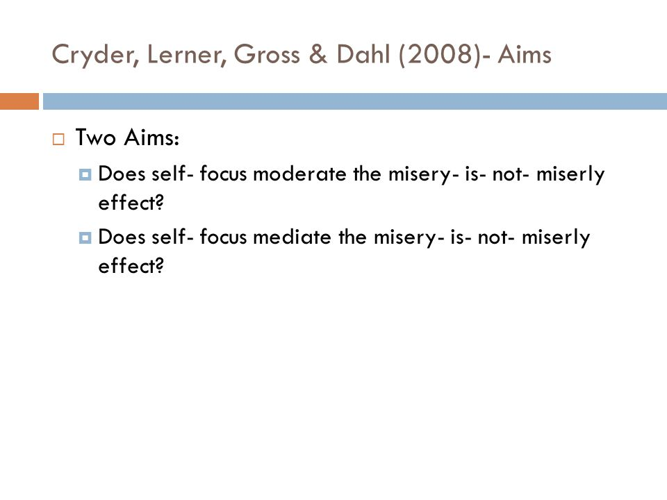 Cryder, Lerner, Gross & Dahl (2008)- Aims  Two Aims:  Does self- focus moderate the misery- is- not- miserly effect?  Does self- focus mediate the