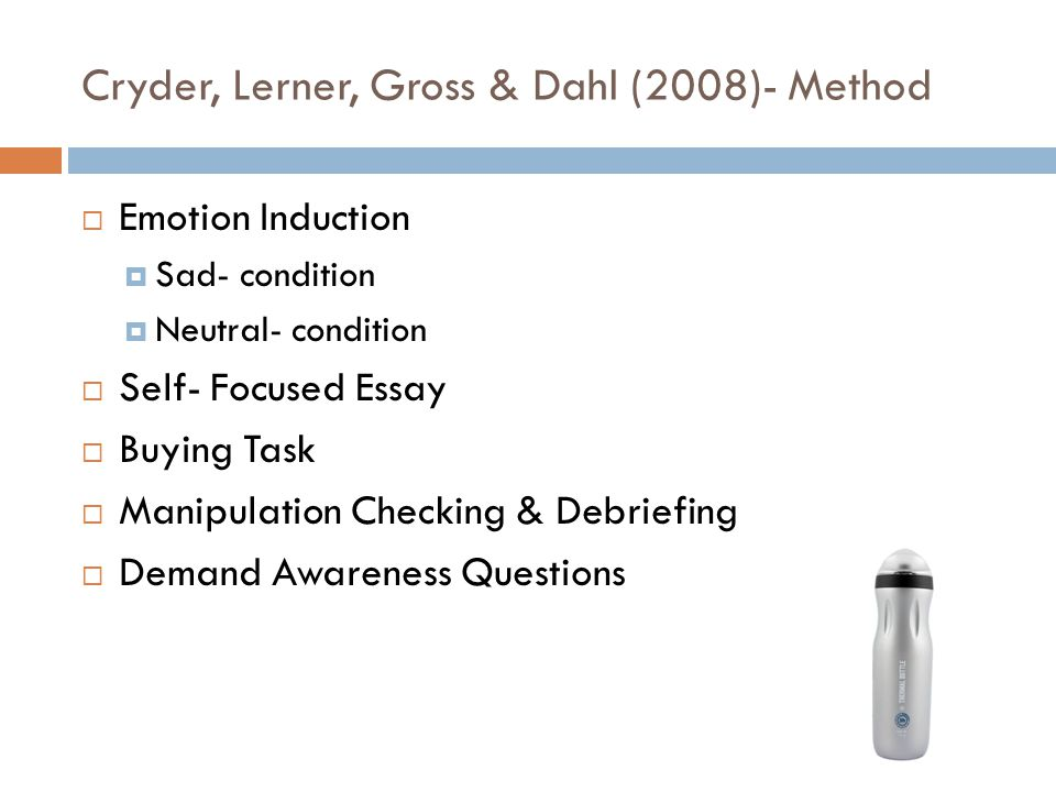 Cryder, Lerner, Gross & Dahl (2008)- Method  Emotion Induction  Sad- condition  Neutral- condition  Self- Focused Essay  Buying Task  Manipulation Checking & Debriefing  Demand Awareness Questions